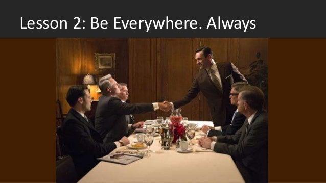 Lesson 2: Be Everywhere. Always