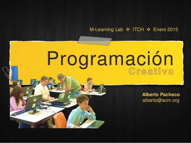 Programación M-Learning Lab  ITCH  Enero 2015 Alberto Pacheco alberto@acm.org