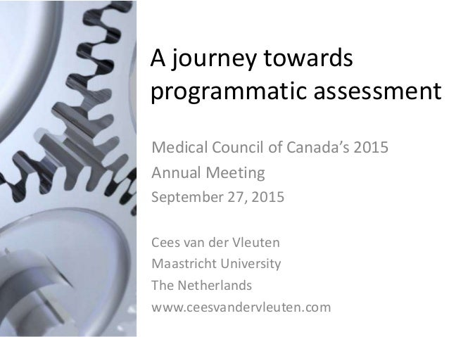 A journey towards programmatic assessment Medical Council of Canada's 2015 Annual Meeting September 27, 2015 Cees van der ...