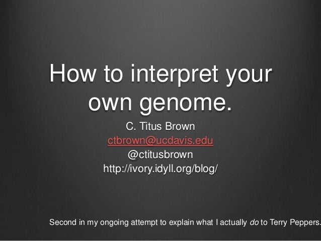 How to interpret your own genome. C. Titus Brown ctbrown@ucdavis.edu @ctitusbrown http://ivory.idyll.org/blog/ Second in m...