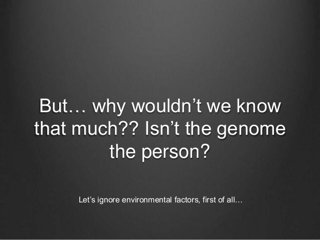 But… why wouldn't we know that much?? Isn't the genome the person? Let's ignore environmental factors, first of all…