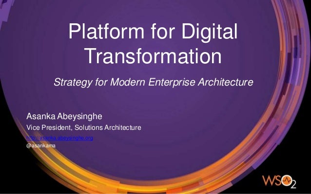 Platform for Digital Transformation Asanka Abeysinghe Vice President, Solutions Architecture Strategy for Modern Enterpris...