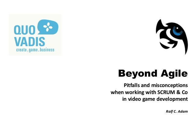 Beyond Agile Pitfalls and misconceptions when working with SCRUM & Co in video game development Ralf C. Adam