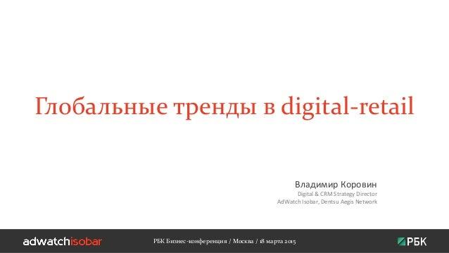Глобальные тренды в digital-retail Владимир Коровин Digital & CRM Strategy Director AdWatch Isobar, Dentsu Aegis Network Р...