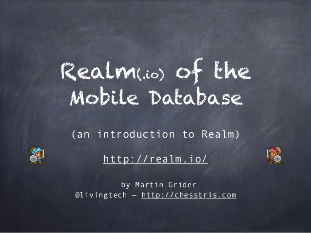 Realm(.io) of the Mobile Database (an introduction to Realm) http://realm.io/ by Martin Grider @livingtech — http://chesst...