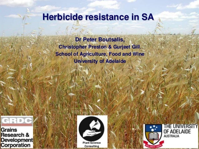 Herbicide resistance in SA Dr Peter Boutsalis, Christopher Preston & Gurjeet Gill. School of Agriculture, Food and Wine Un...