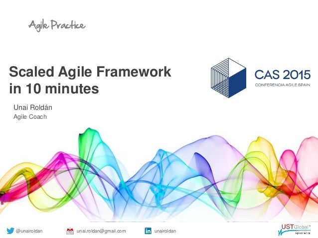 Agile Practice Scaled Agile Framework in 10 minutes Unai Roldán Agile Coach @unairoldan unai.roldan@gmail.com unairoldan