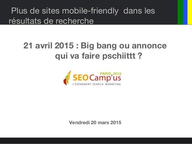 Plus de sites mobile-friendly dans les résultats de recherche 21 avril 2015 : Big bang ou annonce qui va faire pschiittt ?...