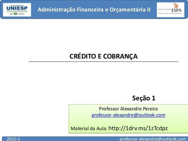 Administração Financeira e Orçamentária II 2015-1 professor-alexandre@outlook.com Seção 1 Professor Alexandre Pereira prof...