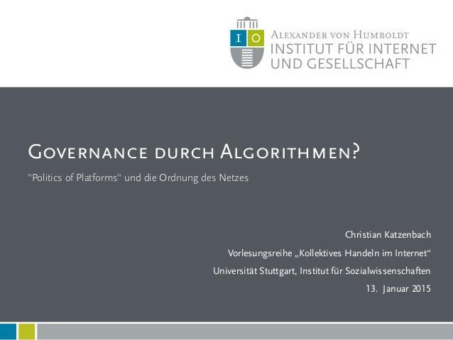 """""""Politics of Platforms"""" und die Ordnung des Netzes Governance durch Algorithmen? 1 Christian Katzenbach Vorlesungsreihe """"K..."""