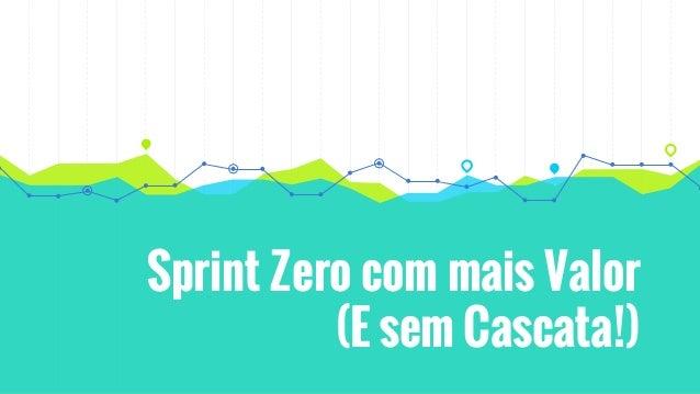 Sprint Zero com mais Valor (E sem Cascata!)