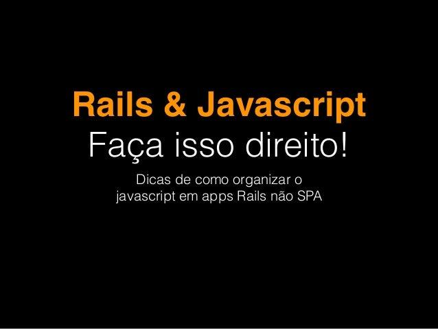 Rails & Javascript Faça isso direito! Dicas de como organizar o javascript em apps Rails não SPA