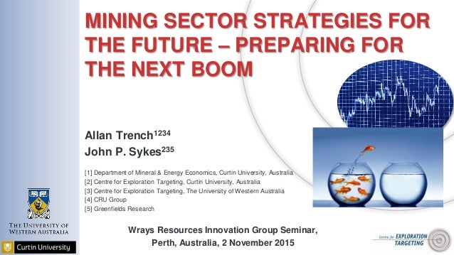 MINING SECTOR STRATEGIES FOR THE FUTURE – PREPARING FOR THE NEXT BOOM Allan Trench1234 John P. Sykes235 [1] Department of ...
