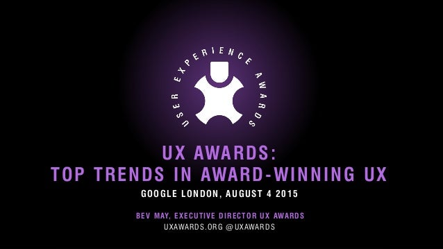 © 2012 User Experience Awards UserExperienceAwards.com #UXAwards @UXAwards GOOGLE LONDON, AUGUST 4 2015 UX AWARDS: TOP TRE...