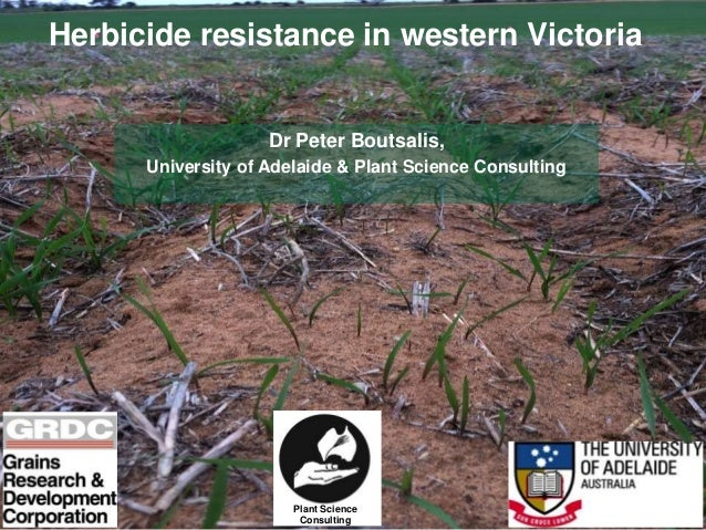 Herbicide resistance in western Victoria Dr Peter Boutsalis, University of Adelaide & Plant Science Consulting Plant Scien...