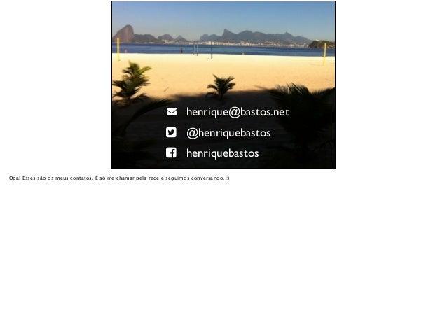 """! henrique@bastos.net """" @henriquebastos # henriquebastos Opa! Esses são os meus contatos. É só me chamar pela rede e segui..."""