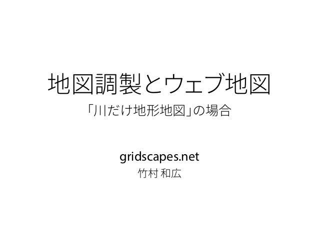 地図調製とウェブ地図 「川だけ地形地図」の場合 gridscapes.net 竹村 和広