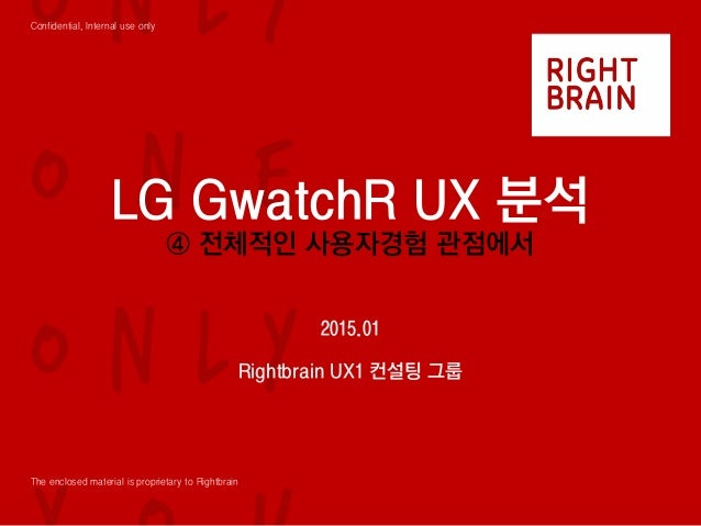 Confidential, Internal use only The enclosed material is proprietary to Rightbrain LG GwatchR UX 분석 ④ 전체적인 사용자경험 관점에서 2015...