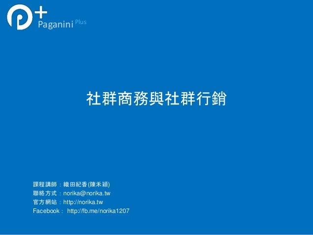社群商務與社群行銷 PaganiniPlus 課程講師:織田紀香(陳禾穎) 聯絡方式:norika@norika.tw 官方網站:http://norika.tw Facebook: http://fb.me/norika1207