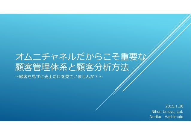 オムニチャネルだからこそ重要な 顧客管理体系と顧客分析⽅法 〜顧客を⾒ずに売上だけを⾒ていませんか?〜 2015.1.30 Nihon Unisys, Ltd. Noriko Hashimoto