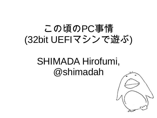 この頃のPC事情 (32bit UEFIマシンで遊ぶ) SHIMADA Hirofumi, @shimadah