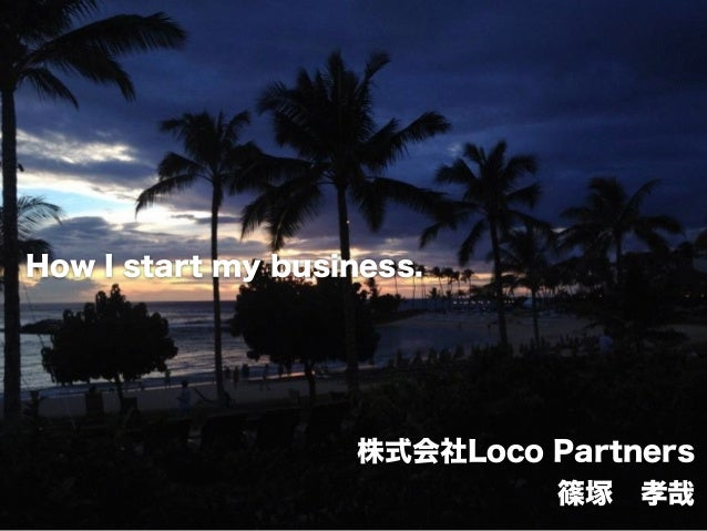 confidential How I start my business. 株式会社Loco Partners 篠塚 孝哉