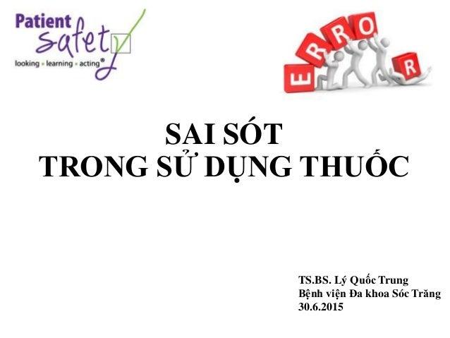 SAI SÓT TRONG SỬ DỤNG THUỐC TS.BS. Lý Quốc Trung Bệnh viện Đa khoa Sóc Trăng 30.6.2015