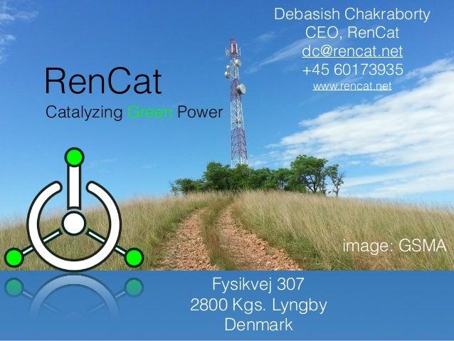 Debasish Chakraborty CEO, RenCat dc@rencat.net +45 60173935 www.rencat.net image: GSMA RenCat Catalyzing Green Power Fysik...