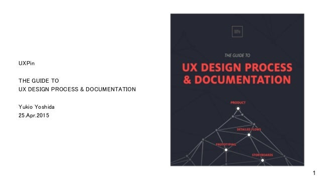 UXPin THE GUIDE TO UX DESIGN PROCESS & DOCUMENTATION Yukio Yoshida 25.Apr.2015 1