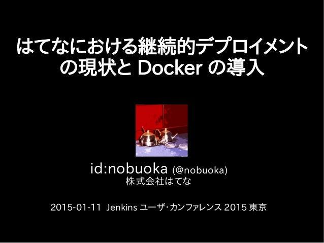 id:nobuoka (@nobuoka) 株式会社はてな 2015-01-11 Jenkins ユーザ・カンファレンス 2015 東京 はてなにおける継続的デプロイメント の現状と Docker の導入