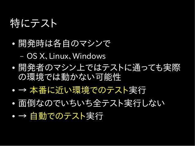 特にテスト ● 開発時は各自のマシンで – OS X、Linux、Windows ● 開発者のマシン上ではテストに通っても実際 の環境では動かない可能性 ● → 本番に近い環境でのテスト実行 ● 面倒なのでいちいち全テスト実行しない ● → 自...