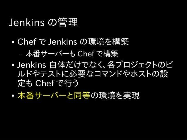 Jenkins 使用の方針 ● Jenkins の設定を複雑にしない – 秘伝のタレ問題 – コマンド一つで処理を実行できるように – 環境準備とかも ● 例 : 処理の内容は Shell スクリプトファイル に記述してプロジェクトのリポジトリ...
