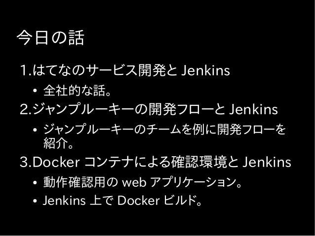 今日の話 1.はてなのサービス開発と Jenkins ● 全社的な話。 2.ジャンプルーキーの開発フローと Jenkins ● ジャンプルーキーのチームを例に開発フローを 紹介。 3.Docker コンテナによる確認環境と Jenkins ● ...