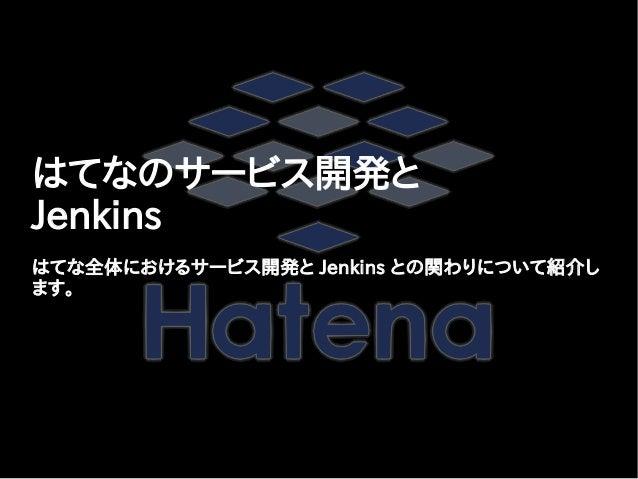 はてなのサービス開発と Jenkins はてな全体におけるサービス開発と Jenkins との関わりについて紹介し ます。