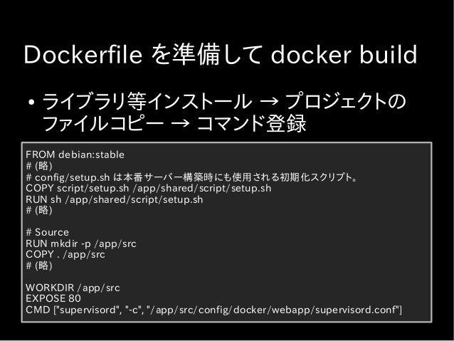 イメージビルド時のキャッシュの活用 ● Docker イメージのビルドにキャッシュが効く ● デフォルトで有効 ● COPY すると (変更されてると) キャッシュ効 かない ● プロジェクト全体を COPY する前に、初期化 処理用のファイル...