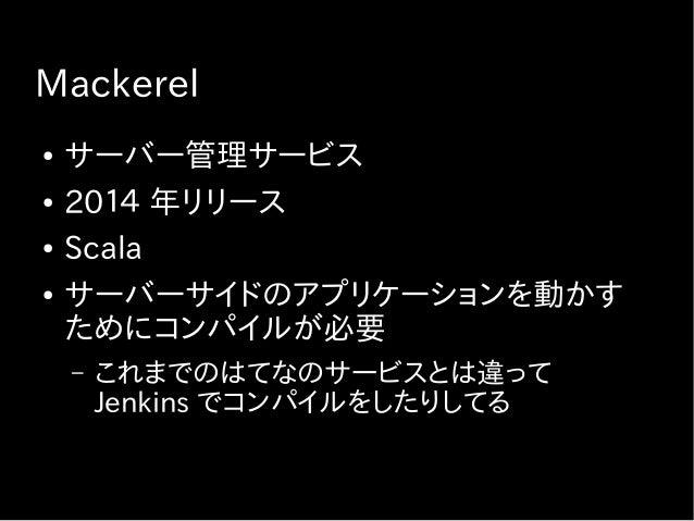 Mackerel ● サーバー管理サービス ● 2014 年リリース ● Scala ● サーバーサイドのアプリケーションを動かす ためにコンパイルが必要 – これまでのはてなのサービスとは違って Jenkins でコンパイルをしたりしてる