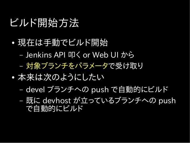 なぜ Jenkins でビルドするのか ● 同じ環境でビルド処理を行わせたい ● ビルドの管理 ● 変遷 – Capistrano などで直接開発用サーバー上で ビルド → 複数人が同時に使うと破滅 – Docker API を使う → キャッ...