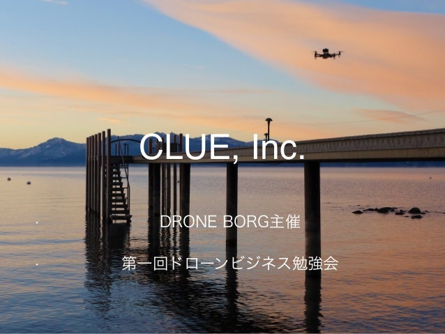 Copyright © 2015 CLUE, Inc. All Rights Reserved.1 CLUE, Inc. • DRONE BORG主催 • 第一回ドローンビジネス勉強会
