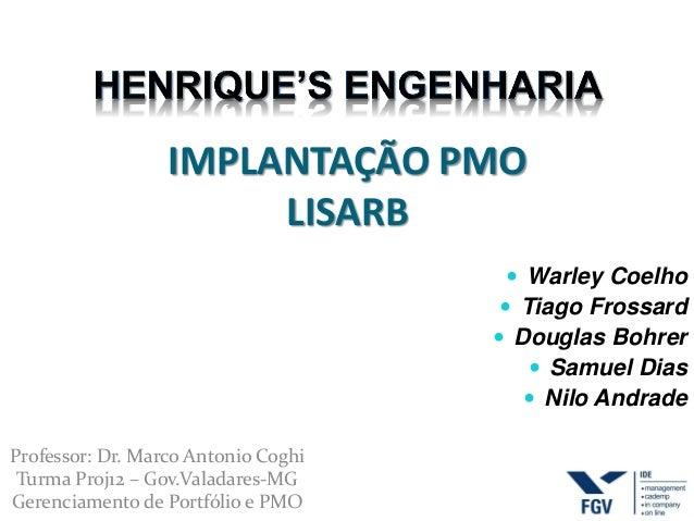 IMPLANTAÇÃO PMO LISARB  Warley Coelho  Tiago Frossard  Douglas Bohrer  Samuel Dias  Nilo Andrade Professor: Dr. Marco...
