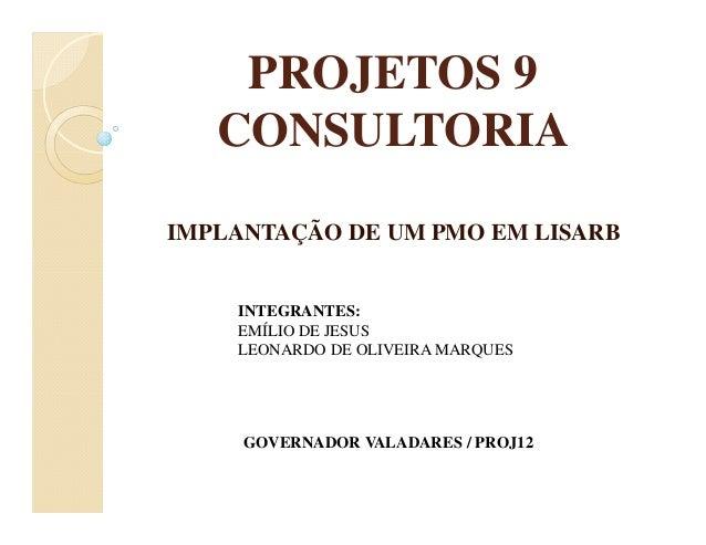 PROJETOS 9 CONSULTORIA IMPLANTAÇÃO DE UM PMO EM LISARB GOVERNADOR VALADARES / PROJ12 INTEGRANTES: EMÍLIO DE JESUS LEONARDO...