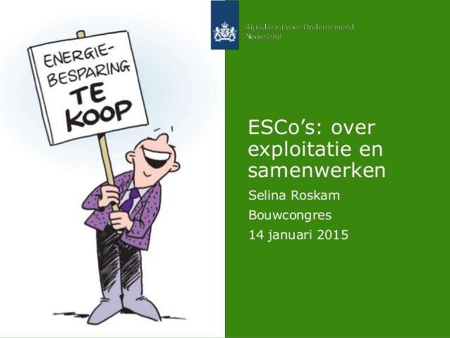 ESCo's: over exploitatie en samenwerken Selina Roskam Bouwcongres 14 januari 2015