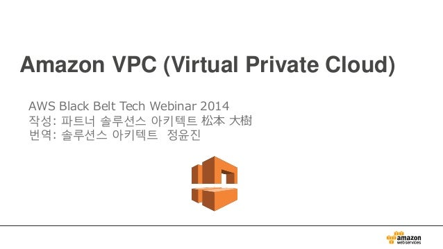 Amazon VPC (Virtual Private Cloud) AWS Black Belt Tech Webinar 2014 작성: 파트너 솔루션스 아키텍트 松本 大樹 번역: 솔루션스 아키텍트 정윤진