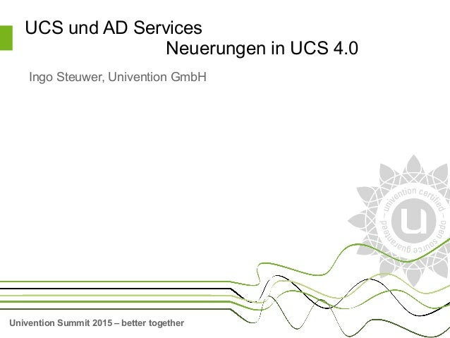 Univention Summit 2015 – better together UCS und AD Services Neuerungen in UCS 4.0 Ingo Steuwer, Univention GmbH