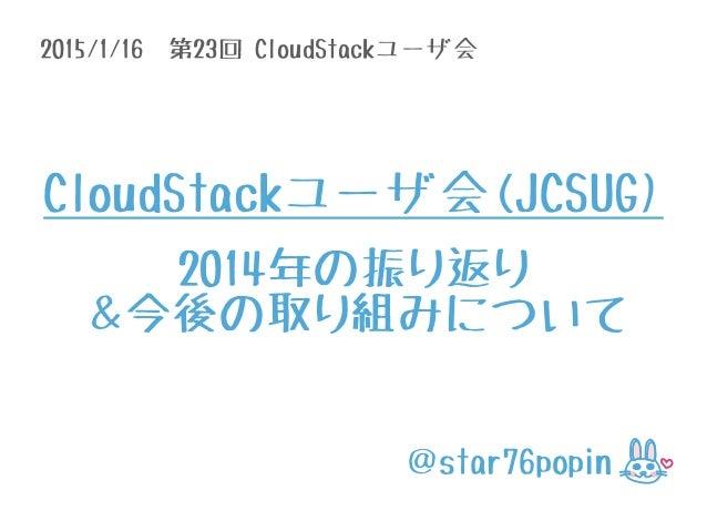 2015/1/16 第23回 CloudStackユーザ会 @star76popin CloudStackユーザ会(JCSUG) 2014年の振り返り &今後の取り組みについて