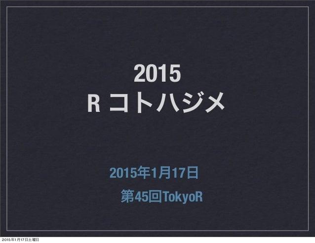 2015 R コトハジメ 2015年1月17日 第45回TokyoR 2015年1月17日土曜日