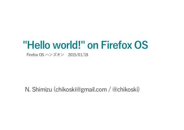 """Hello world!"" on Firefox OS N. Shimizu (chikoski@gmail.com / @chikoski) Firefox OS ハンズオン2015/01/18"