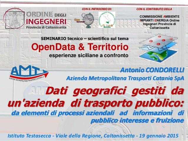 Antonio CONDORELLI Azienda Metropolitana Trasporti Catania SpA Dati geografici gestiti da un'azienda di trasporto pubblico...