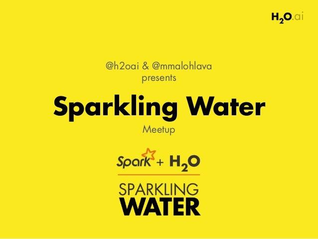 Sparkling Water Meetup @h2oai & @mmalohlava presents