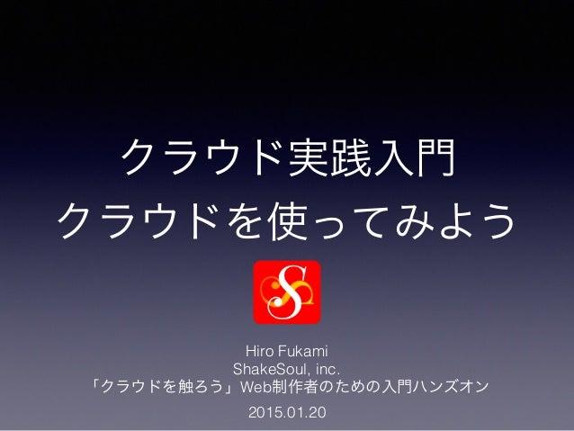 クラウド実践入門 クラウドを使ってみよう Hiro Fukami ShakeSoul, inc. 「クラウドを触ろう」Web制作者のための入門ハンズオン 2015.01.20