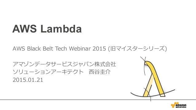AWS Lambda AWS Black Belt Tech Webinar 2015 (旧マイスターシリーズ) アマゾンデータサービスジャパン株式会社 ソリューションアーキテクト ⻄西⾕谷圭介 2015.01.21